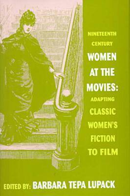 Nineteenth Century Women at the Movies: Adapting Women's Fiction to Film