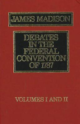 Debates in the Federal Convention of 1787: v. 1 & 2