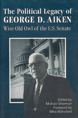 The Political Legacy of George D. Aiken: Wise Old Owl of the US Senate