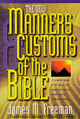 The Manners & Customs of the Bible: A Complete Guide to the Origin & Significance of Our Time-honored Biblical Tradition