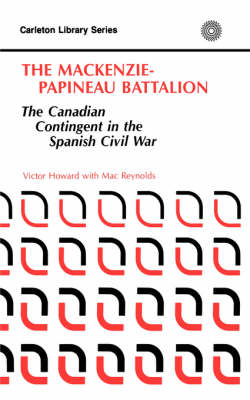 The MacKenzie-Papineau Battallion: The Canadian Contingent in the Spanish Civil War