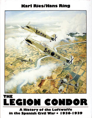 Legion Condor 1936-1939: History of the Luftwaffe in the Spanish Civil War, 1936-1939