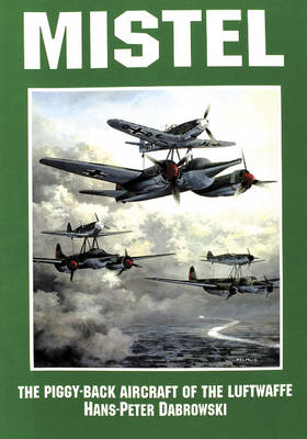 Mistel: The Piggy-Back Aircraft of the Luftwaffe: The Piggy-Back Aircraft of the Luftwaffe