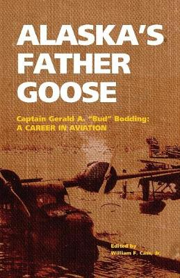 "Alaska's Father Goose: Captain Gerald A. ""Bud"" Bodding: A Career in Aviation"