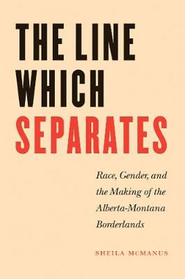 The Line Which Separates: Race, Gender, and the Making of the Alberta-Montana Borderlands