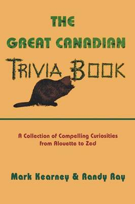 The Great Canadian Trivia Book: A Collection of Compelling Curiosities from Alouette to Zed: No. 1