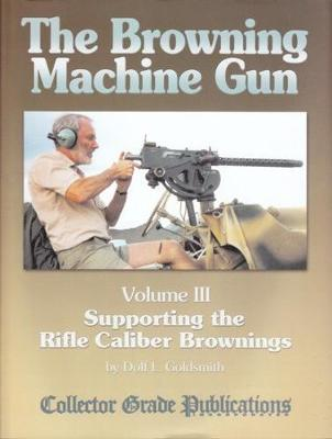 The Browning Machine Gun - Supporting the Rifle Caliber Brownings: Volume 3