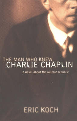 The Man Who Knew Charlie Chaplin: A Novel About the Weimar Republic