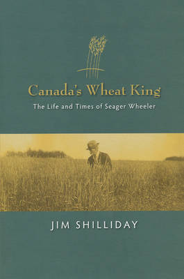 Canada's Wheat King: The Life and Times of Seager Wheeler