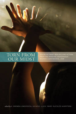 Torn from Our Midst: Voices of Grief, Healing, and Action from the Missing Indigenous Women Conference, 2008