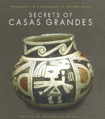 The Secrets of Casas Grandes: Pre-Columbian Art and Archaeology of Northern Mexico