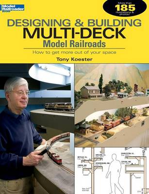 Designing & Building Multi-Deck Model Railroads: How to Get More Out of Your Space