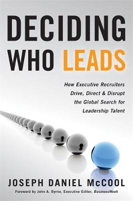 Deciding Who Leads: How Executive Recruiters Drive, Direct, and Disrupt the Global Search for Leadership Talent