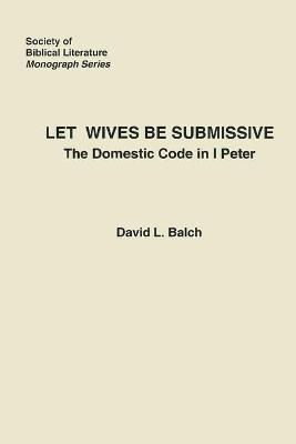 Let Wives Be Submissive: The Domestic Code in I Peter