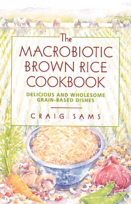 The Macrobiotic Brown Rice Cookbook: Delicious and Wholesome Grain-Based Dishes
