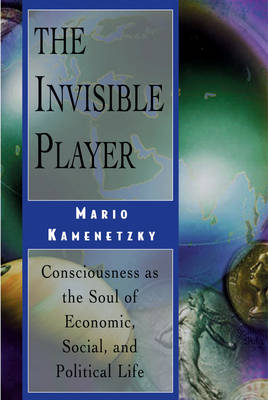 The Invisible Player: Consciousness as the Soul of Economic, Social and Political Life