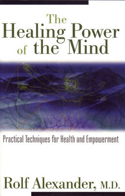 The Healing Power of the Mind: Practical Techniques for Health and Empowerment