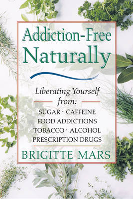 Addiction: Liberating Yourself from Sugar, Caffeine, Food Addictions, Tobacco, Alcohol, Prescription Drugs