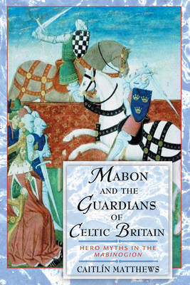 Mabon and the Guardians of Celtic Britain: Hero Myths in the Mabinogion