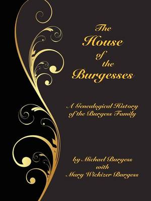 The House of the Burgesses: Being a Genealogical History of William Burgess of Richmond (later King George) County, Virginia, His Son, Edward Burgess of Stafford (later King George) County, Virginia, with the Descendants in the Male Line of Edward's Five