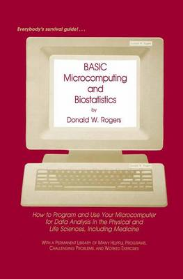 BASIC Microcomputing and Biostatistics: How to Program and Use Your Microcomputer for Data Analysis in the Physical and Life Sciences, Including Medicine