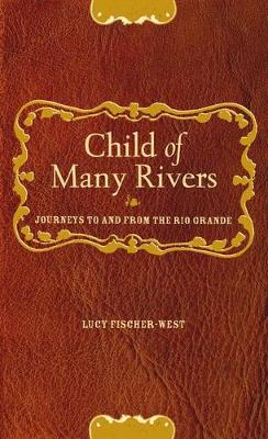 Child of Many Rivers: Journeys to and from the Rio Grande