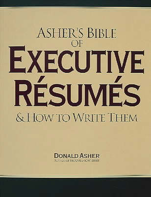 Asher's Bible of Executive Resumes: And How to Write Them