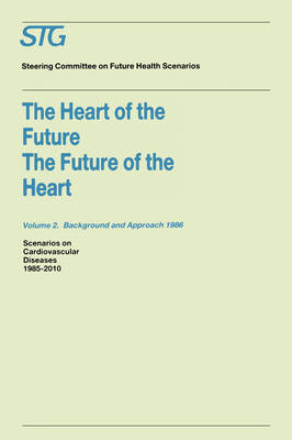 The Heart of the Future/The Future of the Heart Volume 1: Scenario Report 1986 Volume 2: Background and Approach 1986: Scenarios on Cardiovascular Diseases 1985-2010 Commissioned by the Steering Committee on Future Health Scenarios