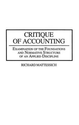 Critique of Accounting: Examination of the Foundations and Normative Structure of an Applied Discipline