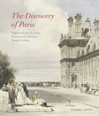 The Discovery of Paris: Watercolours by Early Nineteenth-century British Artists