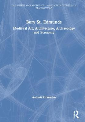Bury St. Edmunds: Medieval Art, Architecture, Archaeology and Economy