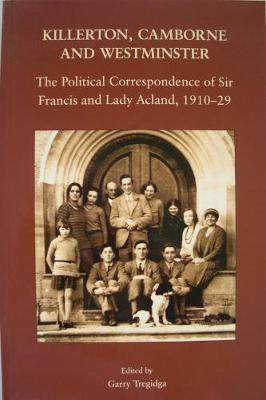 Killerton, Camborne and Westminster: The Political Correspondence of Sir Francis and Lady Acland, 1910-1929