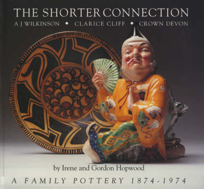The Shorter Connection: A.J.Wilkinson, Clarice Cliff, Crown Devon - A Family Pottery, 1874-1974