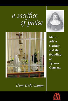 A Sacrifice of Praise: Marie Adele Garnier and the Founding of Tyburn Convent