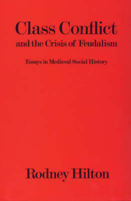 Class Conflict and the Crisis of Feudalism: Essays in Mediaeval Social History