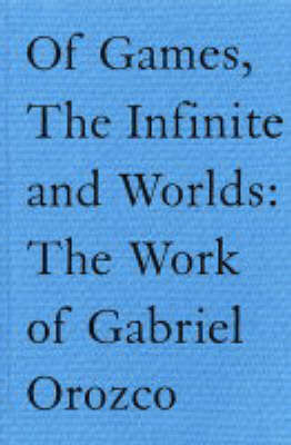 Of Games,the Infinite and Worlds: The Work of Gabriel Orozco