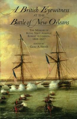 A British Eyewitness at the Battle of New Orleans: The Memoir of Royal Navy Admiral Robert Aitchison, 1808-1827