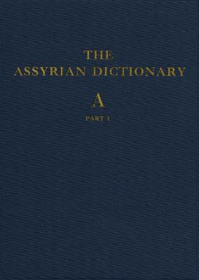 Assyrian Dictionary of the Oriental Institute of the University of Chicago: Vol 1 A: Part 1