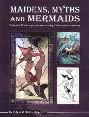 Maidens, Myths & Mermaids: Designs for 40 Stained Glass Windows, Including 2 Full-Size Pattern Renderings