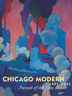 Chicago Modern, 1893-1945: Pursuit of the New
