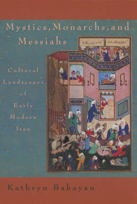Mystics, Monarchs and Messiahs: Cultural Landscape of Early Modern Iran