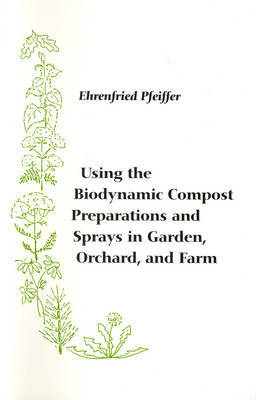 Using the Biodynamic Compost Preparations and Sprays in Garden, Orchard and Farm