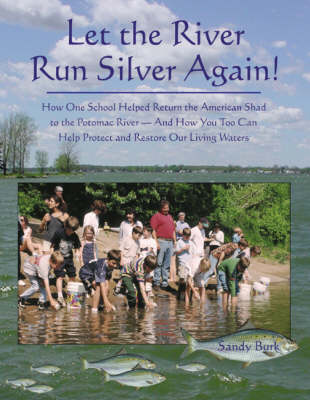 Let the River Run Silver Again!: How One School Helped Return the American Shad to the Potomac River -- & How You Too Can Help Protect & Restore Our Living Waters
