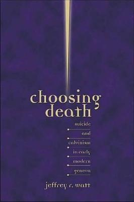 Choosing Death: Suicide and Calvinism in Early Modern Geneva