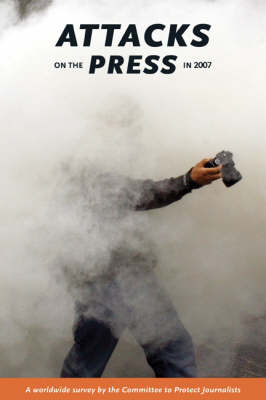 Attacks on the Press in 2007: A worldwide survey by the committee to protect journalists