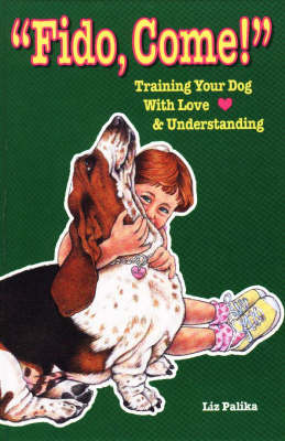 Fido, Come!: Training Your Dog with Love and Understanding