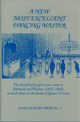 New Most Excellent Dancing Master: The Journal of Joseph LoweAEs Visits to Balmoral and Windsor (1852- 1860) to Teach Dance to the Family of Queen Victoria