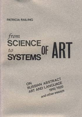From Science to Systems of Art: On Russian Abstract Art and Language 1910/1920 and Other Essays