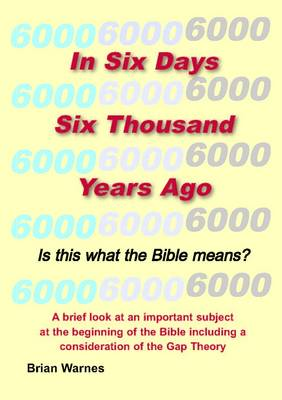 In Six Days Six Thousand Years Ago: Is This What the Bible Means?