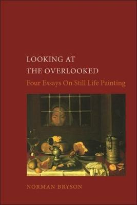 Looking At the Overlooked: Four Essays on Still Life Painting Pb